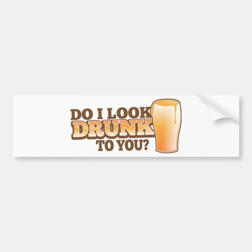 DO I look DRUNK to you? Bumper Stickers