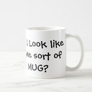Do I look like some sort of MUG? Coffee Mug