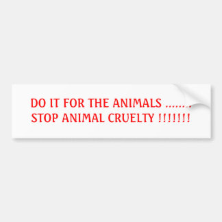 DO IT FOR THE ANIMALS ........STOP ANIMAL CRUEL... BUMPER STICKER