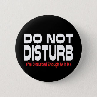 Do Not Disturb - I'm Disturbed Enough As It Is 6 Cm Round Badge