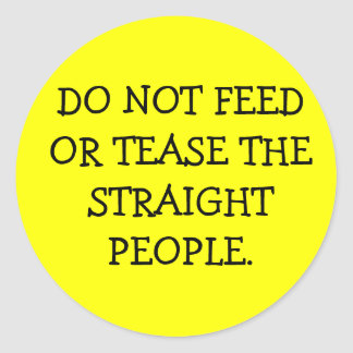 DO NOT FEED OR TEASE THE STRAIGHT PEOPLE. CLASSIC ROUND STICKER