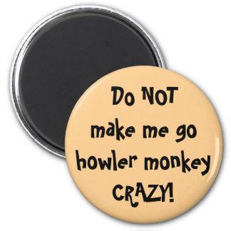 Do NOT make me go howler monkey Crazy! Magnet