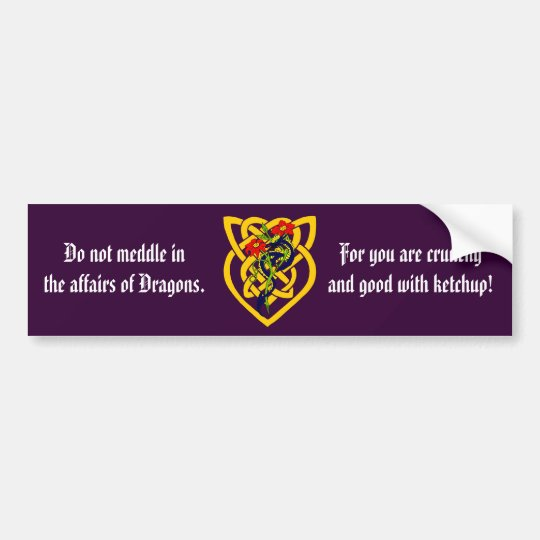 Do not meddle in the affairs of Dragons. Bumper Sticker
