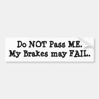 Do NOT Pass ME.My Brakes may FAIL. Bumper Sticker