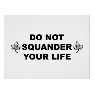 DO NOT SQUANDER YOUR LIFE Posters