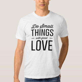 Do Small Things with Great Love T Shirts