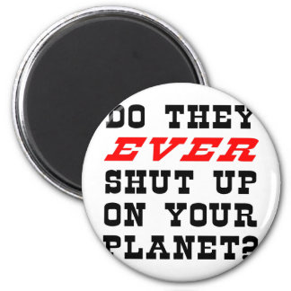 Do They EVER Shut Up On Your Planet? Magnet