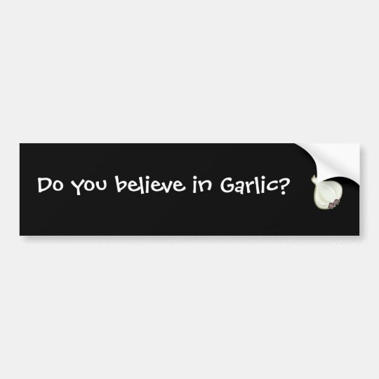 do you believe in garlic? bumper sticker