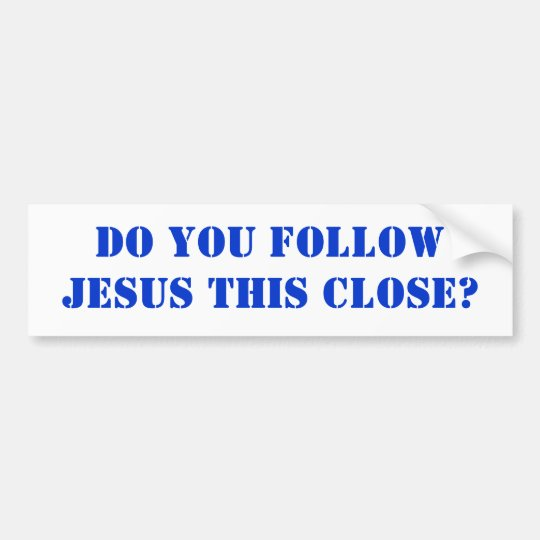 Do you follow JESUS this close? Bumper Sticker