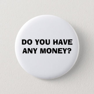 DO YOU HAVE ANY MONEY? 6 CM ROUND BADGE