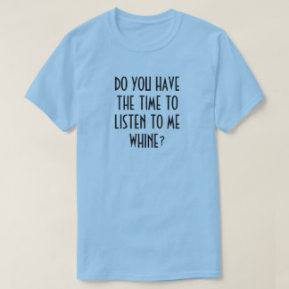 DO YOU HAVE THE TIME TO LISTEN TO ME WHINE? T-Shirt