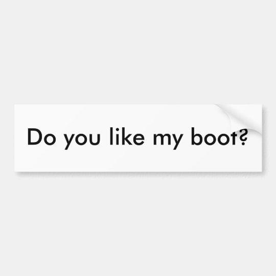 Do you like my boot? bumper sticker