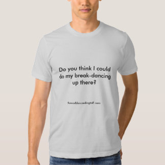 Do you think I could do my break-dancing up the... T-shirts