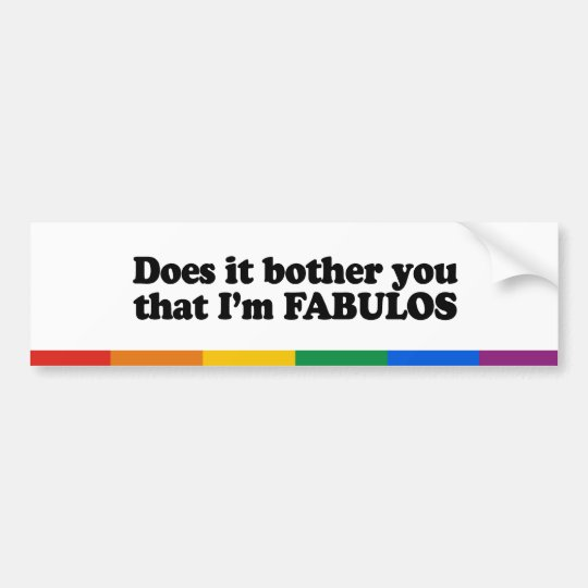 Does it bother you that I'm fabulous Bumper Sticker