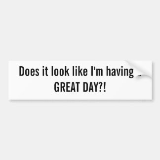 Does it look like I'm having a GREAT DAY?! Bumper Sticker