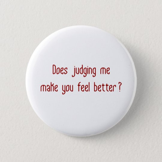 Does Judging Me Make You Feel Better? 6 Cm Round Badge