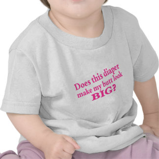 Does This Diaper Make My Butt Look Big? Tshirt