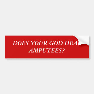 DOES YOUR GOD HEAL AMPUTEES? BUMPER STICKER