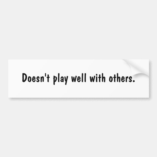 Doesn't play well with others. bumper sticker
