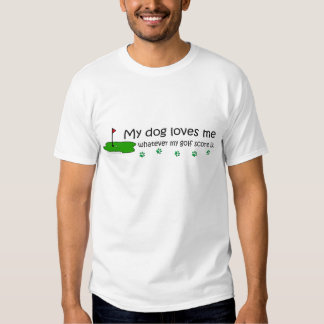 dog loves me whatever my golf score tee shirts