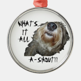 """Dog """"WHAT'S IT ALL A-SNOUT??"""" Round Ornament"""