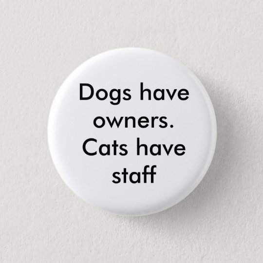 Dogs have owners. Cats have staff 3 Cm Round Badge