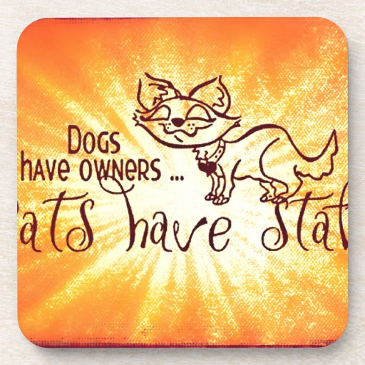 Dogs have owners cats have staff drink coasters