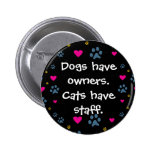 Dogs Have Owners-Cats Have Staff Pinback Buttons
