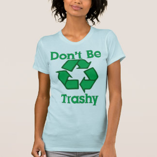 Don t Be Trashy Recycle Earth Day T-Shirt