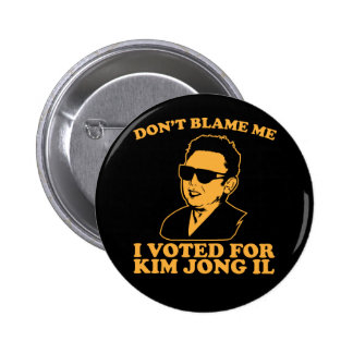Don t Blam Me I Voted for Kim Jong Il Button