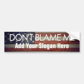 Don t Blame Me - Add Your Slogan Bumper Stickers