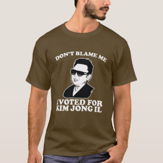 don?t blame me I voted for kim jong il T-Shirt