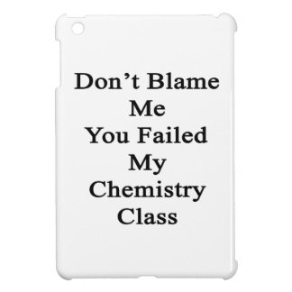Don t Blame Me You Failed My Chemistry Class iPad Mini Cases