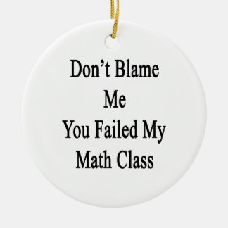 Don t Blame Me You Failed My Math Class Christmas Ornaments