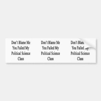 Don t Blame Me You Failed My Political Science Cla Bumper Sticker