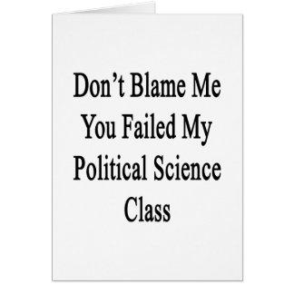 Don t Blame Me You Failed My Political Science Cla Card
