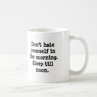 Don t hate yourself in the morning Sleep till Coffee Mugs