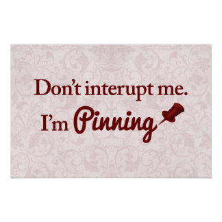 Don t interupt me I m pinning Print