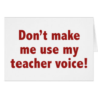 Don't Make Me Use My Teacher Voice! Card