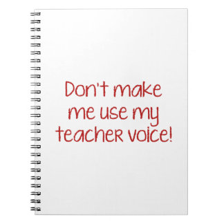 Don't Make Me Use My Teacher Voice! Notebook