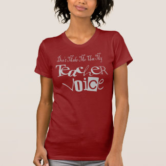 Don t Make Me Use My Teacher Voice T-shirt