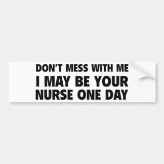 Don't Mess With Me I May Be Your Nurse One Day Bumper Sticker