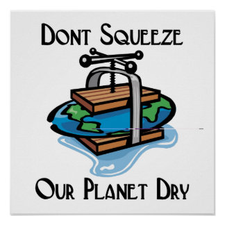 Don t squeeze our planet dry posters