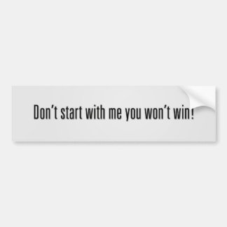 Don't start with me you won't win! bumper sticker