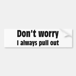 Don t Worry I Always Pull Out Bumper Stickers
