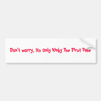 Don t worry Its Only Kinky The First Time Bumper Sticker