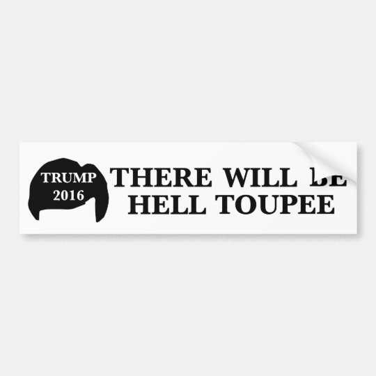 Donald Trump 2016 - 'There Will Be Hell Toupee' Bumper Sticker