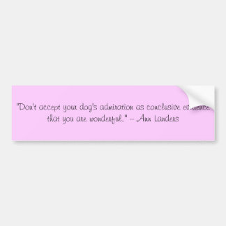 """""""Don't accept your dog's admiration as conclusi... Bumper Sticker"""