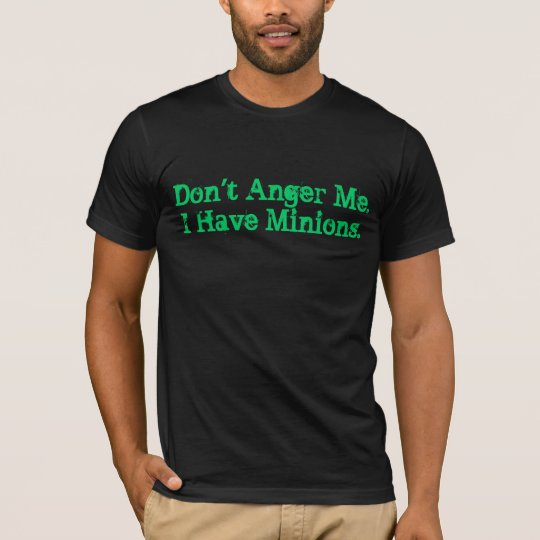 Don't Anger Me. I Have Minions. T-Shirt
