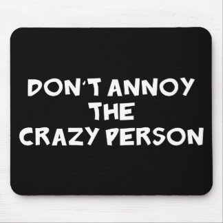 Dont Annoy The Crazy Person Mouse Pad